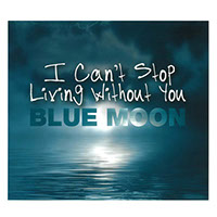 CD-Cover Blue Moon, I Can't Stop Living Without You